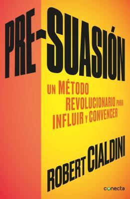 Pre-suasión / Pre-Suasion: In Metodo Revolucionario Para Influir Y Persuadir