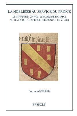 La Noblesse Au Service Du Prince: Les Saveuse: Un Hostel Noble De Picardie Au Temps De L'etat Bourguignon (V. 1380-v. 1490)