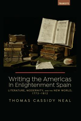 Writing the Americas in Enlightenment Spain: Literature, Modernity, and the New World, 1773-1812
