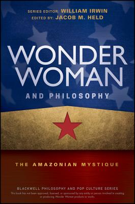 Wonder Woman and Philosophy: The Amazonian Mystique