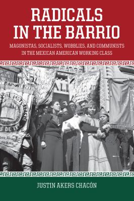 Radicals in the Barrio: Magonistas, Socialists, Wobblies, and Communists in the Mexican American Working Class