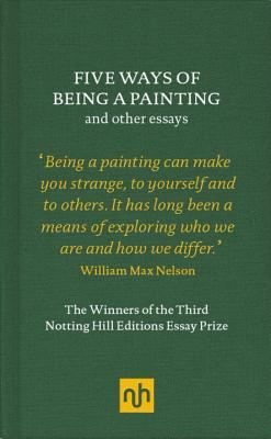 Five Ways of Being a Painting and Other Essays: The Winners of the Third Notting Hill Editions Essay Prize