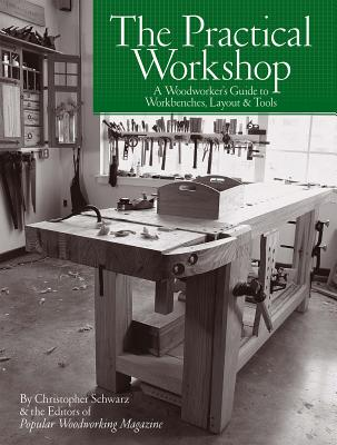 The Practical Workshop: A Woodworker's Guide to Workbenches, Layout & Tools