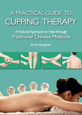 A Practical Guide to Cupping Therapy: A Natural Approach to Heal Through Traditional Chinese Medicine