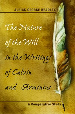 The Nature of the Will in the Writings of Calvin and Arminius: A Comparative Study