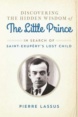Discovering the Hidden Wisdom of the Little Prince: In Search of Saint-Exupery's Lost Child