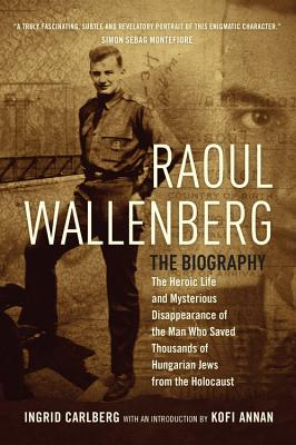 Raoul Wallenberg: The Heroic Life and Mysterious Disappearance of the Man Who Saved Thousands of Hungarian Jews from the Holocau