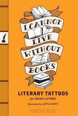 I Cannot Live Without Books: Literary Tattoos for Book Lovers