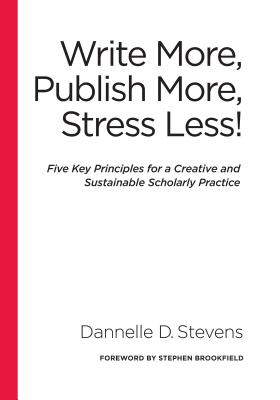 Write More, Publish More, Stress Less!: Five Key Principles for a Creative and Sustainable Scholarly Practice