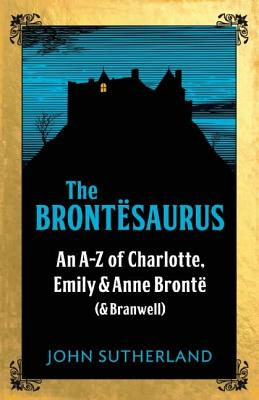 The Brontesaurus: An A-Z of Charlotte, Emily & Anne Bronte (& Branwell)