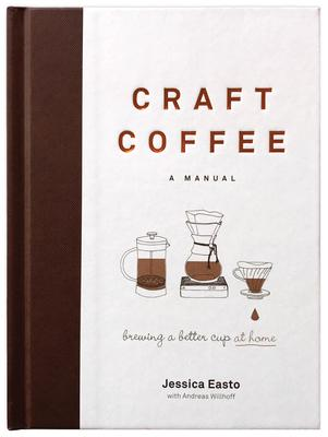 Craft Coffee: A Manual; Brewing a Better Cup at Home
