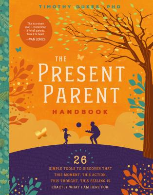The Present Parent Handbook: 26 Simple Tools to Discover That This Moment, This Action, This Thought, This Feeling Is Exactly Wh