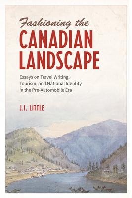 Fashioning the Canadian Landscape: Essays on Travel Writing, Tourism, and National Identity in the Pre-Automobile Era