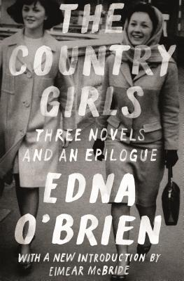 The Country Girls Three Novels and an Epilogue: The Country Girl; the Lonely Girl; Girls in Their Married Bliss; Epilogue