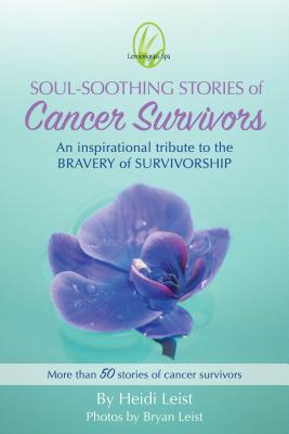 Soul-Soothing Stories of Cancer Survivors: An Inspirational Tribute to the Bravery and Survivorship