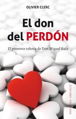 El don del perdón/ The Gift of Forgiveness: El Presente Tolteca De Don Miguel Ruiz