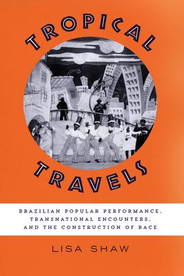 Tropical Travels: Brazilian Popular Performance, Transnational Encounters, and the Construction of Race
