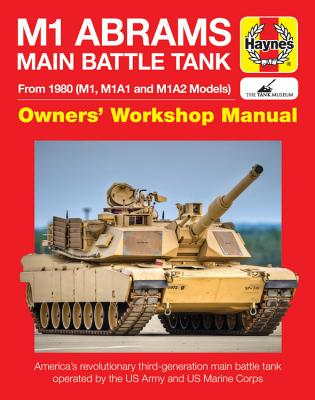Haynes M1 Abrams Main Battle Tank Owners' Workshop Manual: From 1980 (M1, M1A1 and M1A2 Models): America's Revolutionary Main Ba