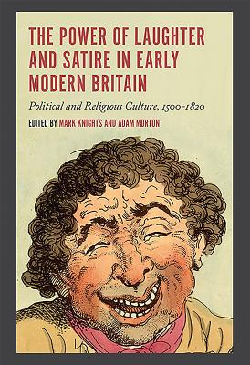 The Power of Laughter and Satire in Early Modern Britain: Political and Religious Culture, 1500-1820