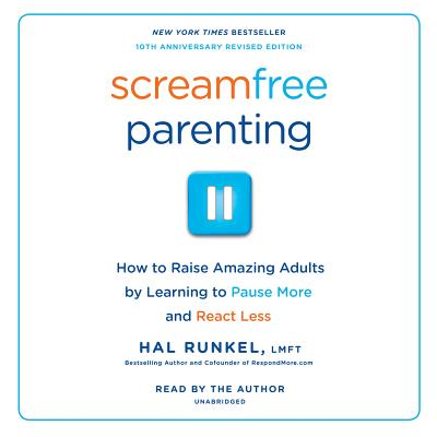 Screamfree Parenting: How to Raise Amazing Adults by Learning to Pause More and React Less
