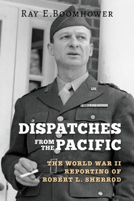 Dispatches from the Pacific: The World War II Reporting of Robert L. Sherrod