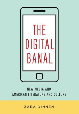 The Digital Banal: New Media and American Literature and Culture