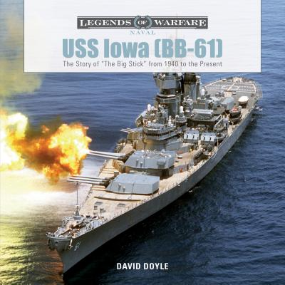 USS Iowa (BB-61): The Story of the Big Stick from 1940 to the Present