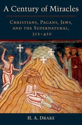 A Century of Miracles: Christians, Pagans, Jews, and the Supernatural, 312-410