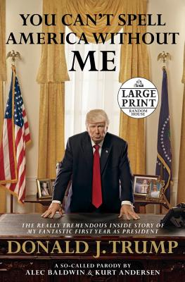 You Can't Spell America Without Me: The Really Tremendous Inside Story of My Fantastic First Year As President Donald J. Trump: