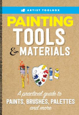 Painting Tools & Materials: A Practical Guide to Paints, Brushes, Palettes and More