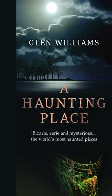 A Haunting Place: Bizarre, Eerie and Mysterious... the World's Most Haunted Places