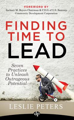 Finding Time to Lead: Seven Practices to Unleash Outrageous Potential