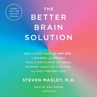 The Better Brain Solution: How to Start Now--at Any Age--to Reverse and Prevent Insulin Resistance of the Brain, Sharpen Cogniti