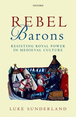 Rebel Barons: Resisting Royal Power in Medieval Culture