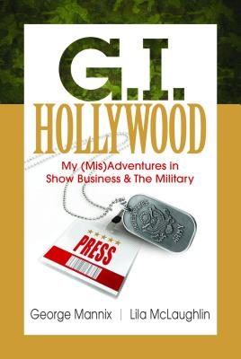 G.I. Hollywood: Some of My (Mis)adventures in Show Business and the Military: My Journey from Hollywood Agent to Combat Soldier,