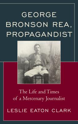 George Bronson Rea, Propagandist: The Life and Times of a Mercenary Journalist
