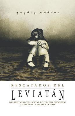 Rescatados del Leviatan/ Rescued from the Leviathan: Conquistando Tu Libertad Del Trauma Emocional A Través De La Palabra De D