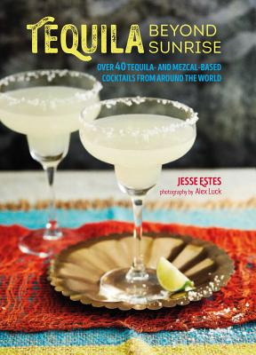 Tequila Beyond Sunrise: Over 40 Tequila-and Mezcal-Based Cocktails from Around the World