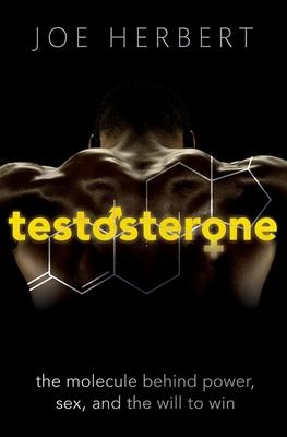 Testosterone: The Molecule Behind Power, Sex, and the Will to Win