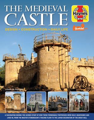 The Medieval Castle: Design, Construction, Daily Life: a Fascinating Behind-the-scenes Study of How These Formidable Fortresses
