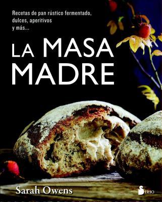 La masa madre / Sourdough: Recetas de pan rústico fermentado, dulces, aperitivos y más / Recipes for Rustic Fermented Breads, Sw