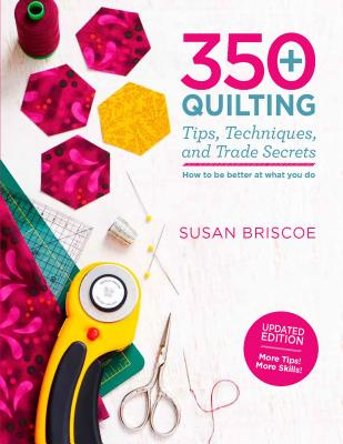 350+ Quilting Tips, Techniques, and Trade Secrets: How to be Better at What You Do