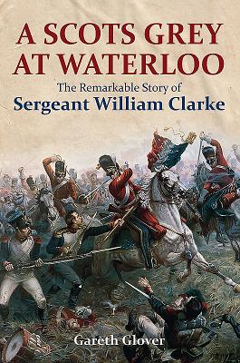 A Scots Grey at Waterloo: The Incredible Story of Troop Sergeant William Clarke
