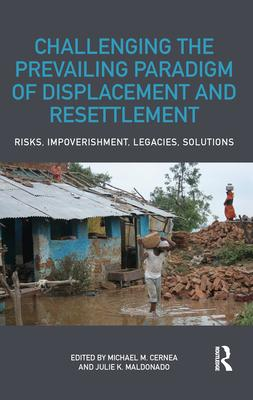 Challenging the Prevailing Paradigm of Displacement and Resettlement: Risks, Impoverishment, Legacies, Solutions