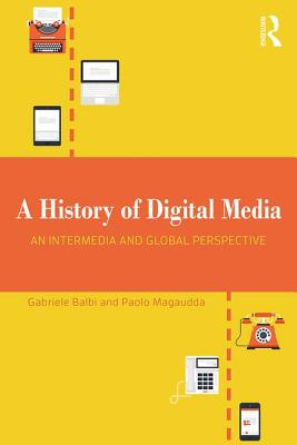 A History of Digital Media: An Intermedia and Global Perspective