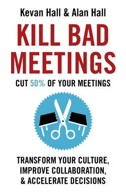 Kill Bad Meetings: Cut 50% of Your Meetings to Transform Your Culture, Improve Collaboration, and Accelerate Decisions