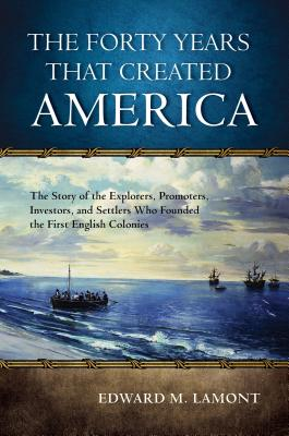 The Forty Years That Created America: The Story of the Explorers, Promoters, Investors, and Settlers Who Founded the First Engli