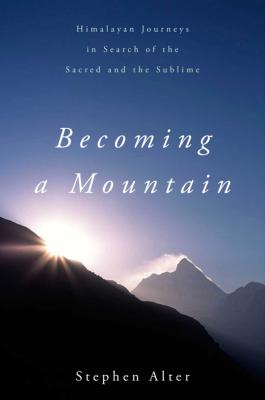 Becoming a Mountain: Himalayan Journeys in Search of the Sacred and the Sublime