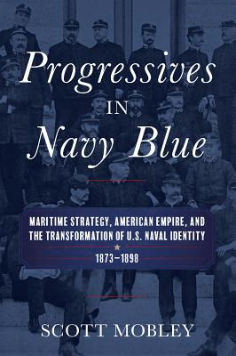 Progressives in Navy Blue: Maritime Strategy, American Empire, and the Transformation of U.S. Naval Identity 1873-1898