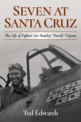 Seven at Santa Cruz: The Life of Fighter Ace Stanley Swede Vejtasa